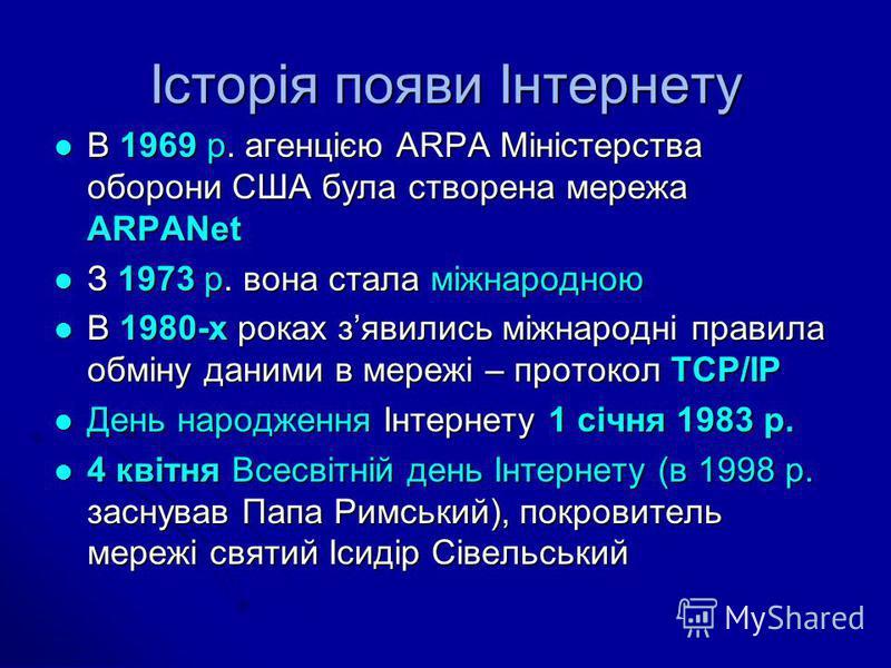 Історія появи Інтернету В 1969 р. агенцією ARPA Міністерства оборони США була створена мережа ARPANet В 1969 р. агенцією ARPA Міністерства оборони США була створена мережа ARPANet З 1973 р. вона стала міжнародною З 1973 р. вона стала міжнародною В 19