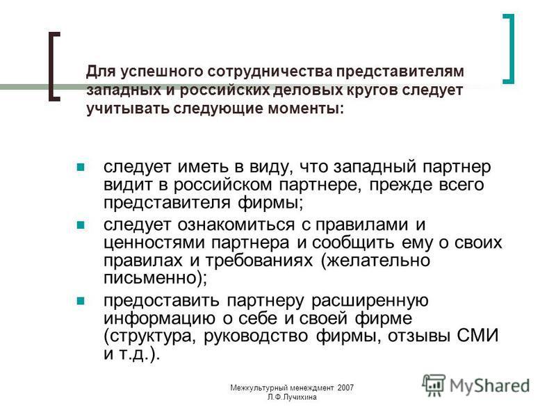 Межкультурный менеджмент 2007 Л.Ф.Лучихина Для успешного сотрудничества представителям западных и российских деловых кругов следует учитывать следующие моменты: следует иметь в виду, что западный партнер видит в российском партнере, прежде всего пред