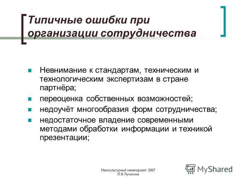 Межкультурный менеджмент 2007 Л.Ф.Лучихина Типичные ошибки при организации сотрудничества Невнимание к стандартам, техническим и технологическим экспертизам в стране партнёра; переоценка собственных возможностей; недоучёт многообразия форм сотрудниче