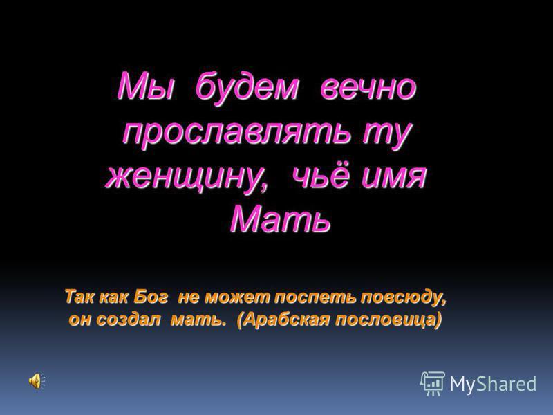 Мы будем вечно прославлять ту женщину, чьё имя Мать Мать Так как Бог не может поспеть повсюду, он создал мать. (Арабская пословица)