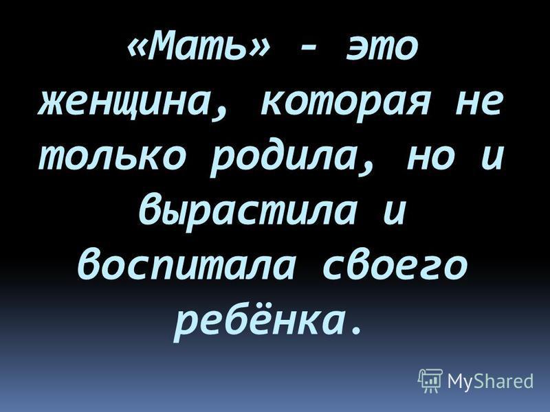 «Мать» - это женщина, которая не только родила, но и вырастила и воспитала своего ребёнка.