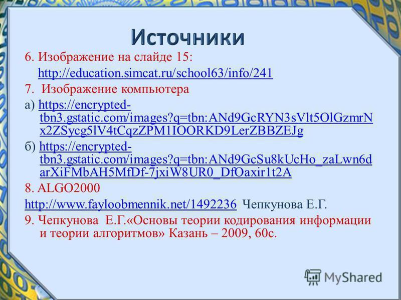 6. Изображение на слайде 15: http://education.simcat.ru/school63/info/241 7. Изображение компьютера а) https://encrypted- tbn3.gstatic.com/images?q=tbn:ANd9GcRYN3sVlt5OlGzmrN x2ZSycg5lV4tCqzZPM1IOORKD9LerZBBZEJghttps://encrypted- tbn3.gstatic.com/ima