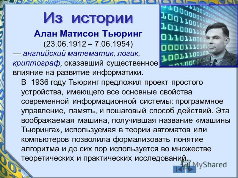 Алан Матисон Тьюринг (23.06.1912 – 7.06.1954) английский математик, логик, криптограф, оказавший существенное влияние на развитие информатики.. В 1936 году Тьюринг предложил проект простого устройства, имеющего все основные свойства современной инфор