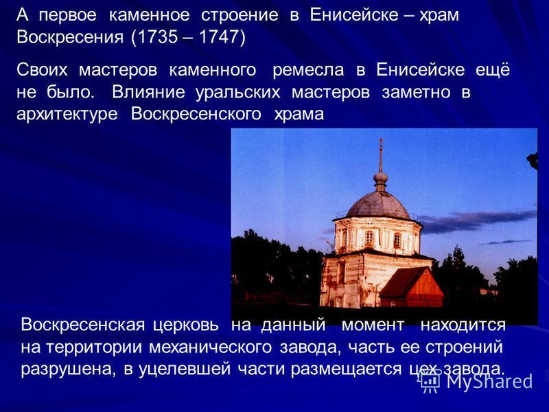 А первое каменное строение в Енисейске – храм Воскресения (1735 – 1747) Своих мастеров каменного ремесла в Енисейске ещё не было. Влияние уральских мастеров заметно в архитектуре Воскресенского храма Воскресенская церковь на данный момент находится н