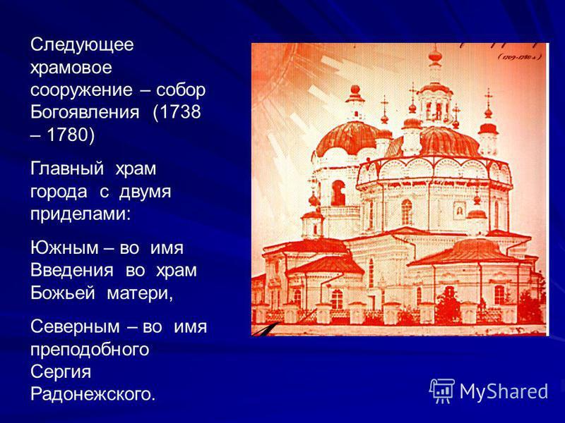 Следующее храмовое сооружение – собор Богоявления (1738 – 1780) Главный храм города с двумя приделами: Южным – во имя Введения во храм Божьей матери, Северным – во имя преподобного Сергия Радонежского.