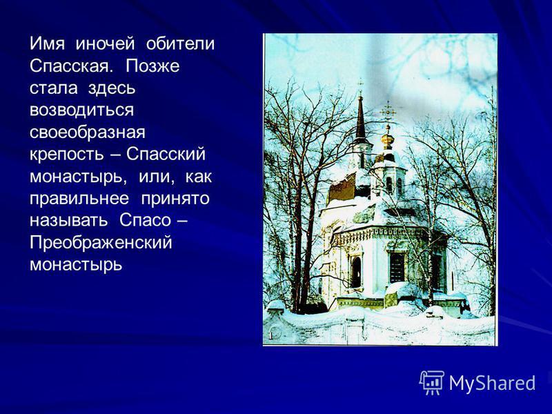 Имя и ночей обители Спасская. Позже стала здесь возводиться своеобразная крепость – Спасский монастырь, или, как правильнее принято называть Спасо – Преображенский монастырь
