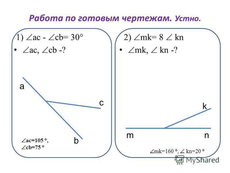 Работа по готовым чертежам. Устно. 1) ас - сb= 30° ac, cb -? 2) mk= 8 kn mk, kn -? а c b m k n ac=105 °, cb=75 ° mk=160 °, kn=20 °