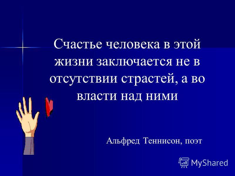 Счастье человека в этой жизни заключается не в отсутствии страстей, а во власти над ними Альфред Теннисон, поэт