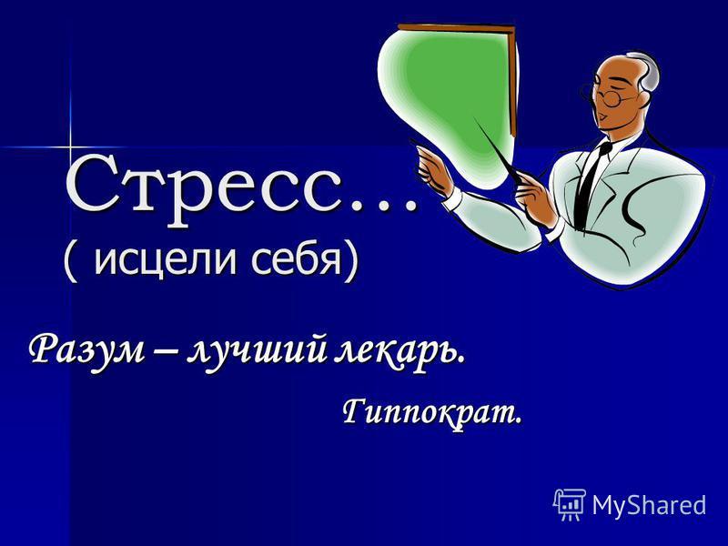 Стресс… ( исцели себя) Разум – лучший лекарь. Гиппократ. Гиппократ.