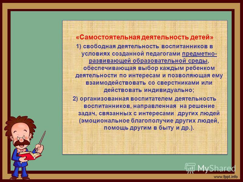 «Самостоятельная деятельность детей» 1) свободная деятельность воспитанников в условиях созданной педагогами предметно- развивающей образовательной среды, обеспечивающая выбор каждым ребенком деятельности по интересам и позволяющая ему взаимодействов