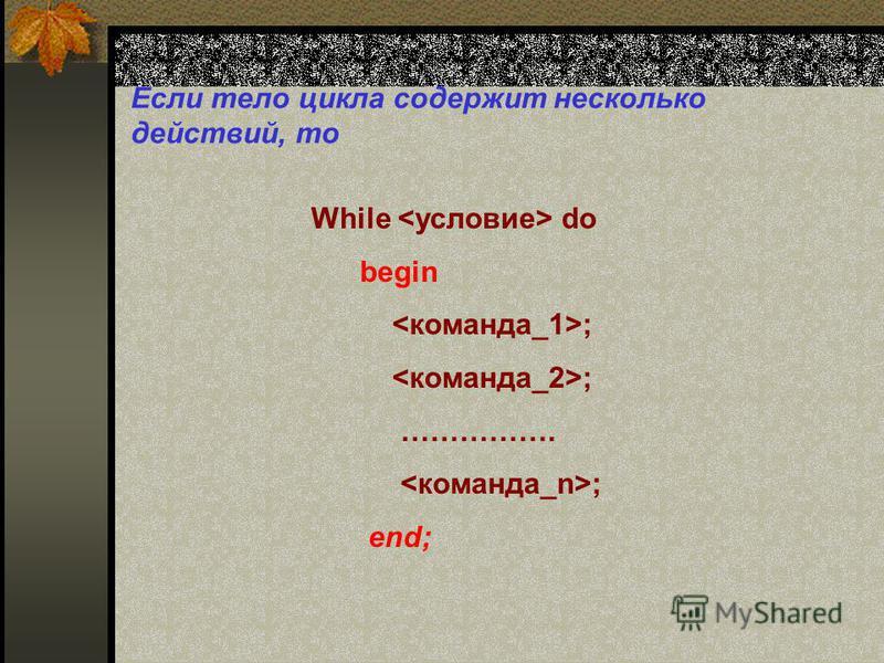 Если тело цикла содержит несколько действий, то While do begin ; ……………. ; end;