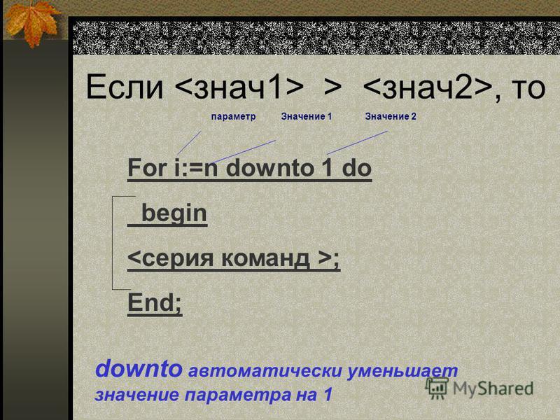 Если >, то For i:=n downto 1 do begin ; End; downto автоматически уменьшает значение параметра на 1 параметр Значение 2Значение 1