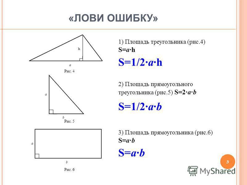 « ЛОВИ ОШИБКУ » h a Рис. 4 1) Площадь треугольника (рис.4) S=ah b a Рис. 5 2) Площадь прямоугольного треугольника (рис.5) S=2ab a b Рис. 6 3) Площадь прямоугольника (рис.6) S=ab S=1/2ah S=1/2ab S=ab 3