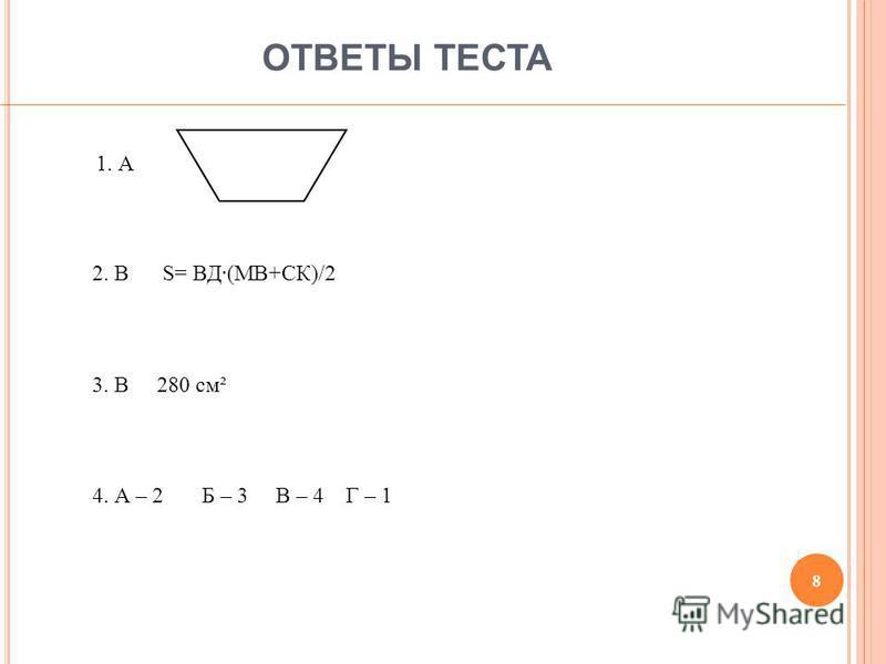 ОТВЕТЫ ТЕСТА 8 1. А 2. В S= ВД(МВ+СК)/2 3. В 280 см² 4. А – 2 Б – 3 В – 4 Г – 1