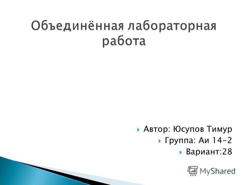 Автор: Юсупов Тимур Группа: Аи 14-2 Вариант:28