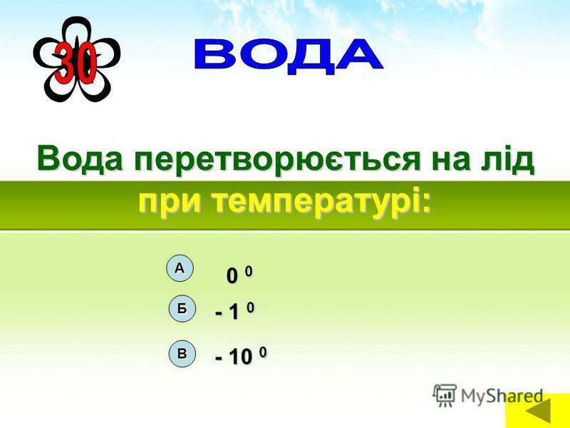 Вода перетворюється на лід при температурі: А 0 0 0 0 В - 10 0 Б - 1 0