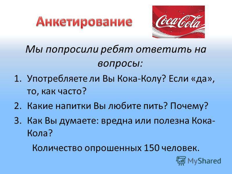 Мы попросили ребят ответить на вопросы: 1. Употребляете ли Вы Кока-Колу? Если «да», то, как часто? 2. Какие напитки Вы любите пить? Почему? 3. Как Вы думаете: вредна или полезна Кока- Кола? Количество опрошенных 150 человек.