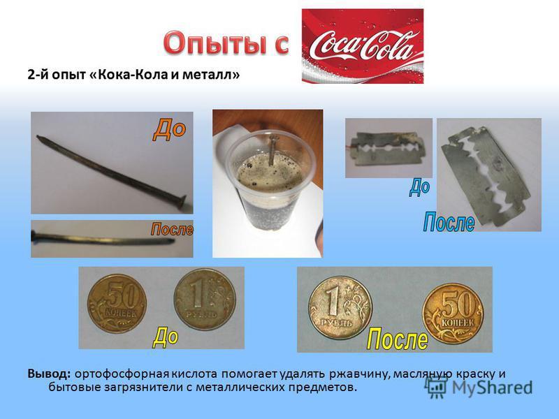 2-й опыт «Кока-Кола и металл» Вывод: ортофосфорная кислота помогает удалять ржавчину, масляную краску и бытовые загрязнители с металлических предметов.