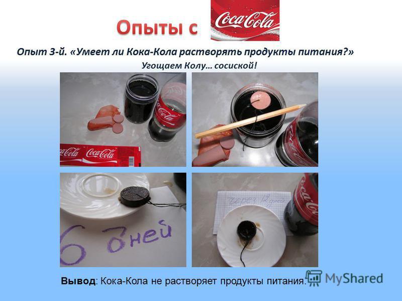 Опыт 3-й. «Умеет ли Кока-Кола растворять продукты питания?» Угощаем Колу… сосиской! Вывод: Кока-Кола не растворяет продукты питания.