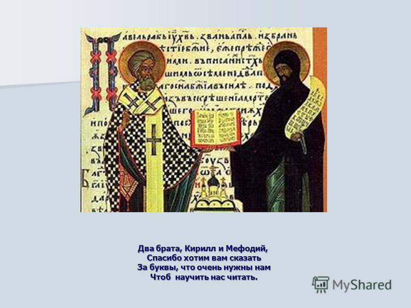 Два брата, Кирилл и Мефодий, Спасибо хотим вам сказать За буквы, что очень нужны нам Чтоб научить нас читать.