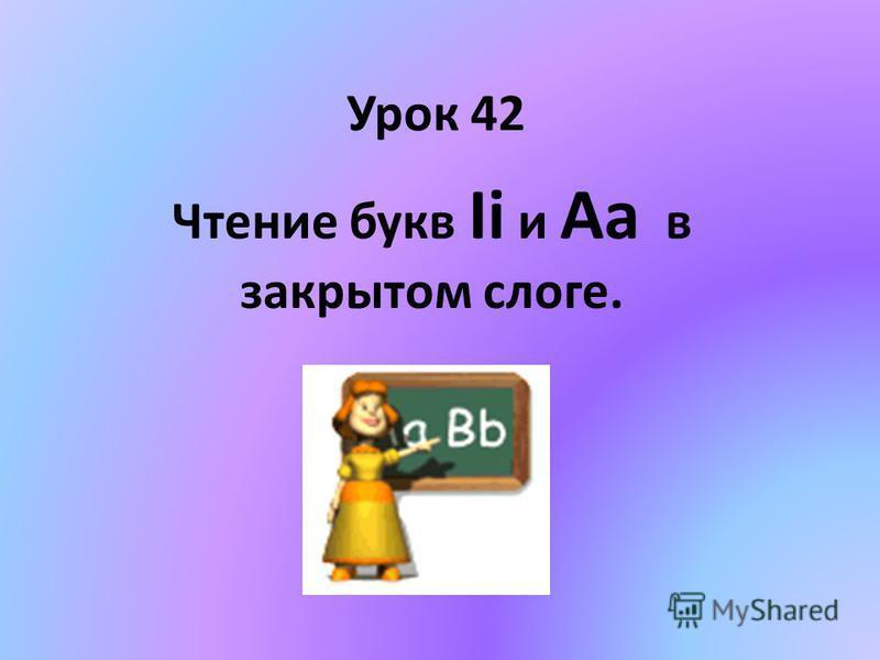 Урок 42 Чтение букв Ii и Aa в закрытом слоге.