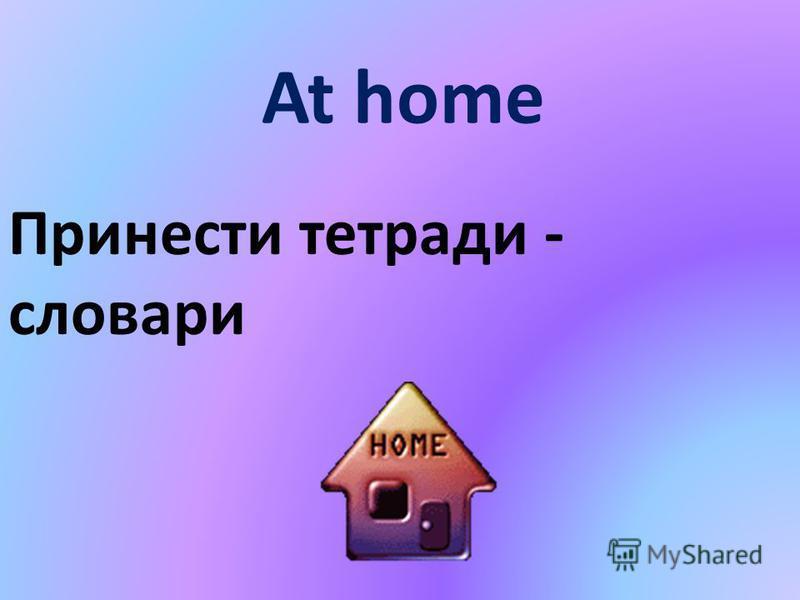 At home Принести тетради - словари