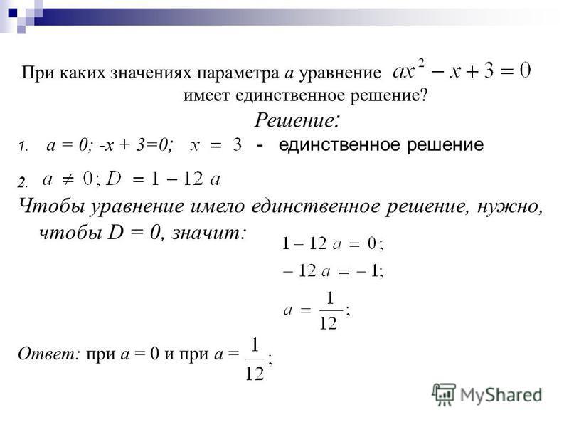 При каких значениях параметра а уравнение имеет единственное решение? Решение : 1. а = 0; -х + 3=0 ; - единственное решение 2. Чтобы уравнение имело единственное решение, нужно, чтобы D = 0, значит: Ответ: при a = 0 и при а =