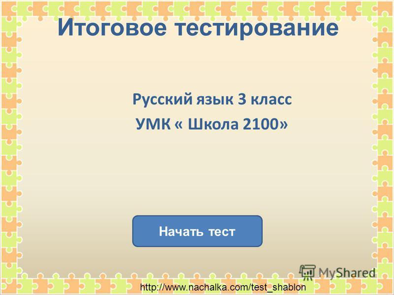 Итоговое тестирование Начать тест Русский язык 3 класс УМК « Школа 2100» http://www.nachalka.com/test_shablon