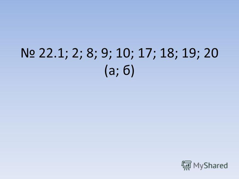 22.1; 2; 8; 9; 10; 17; 18; 19; 20 (а; б)