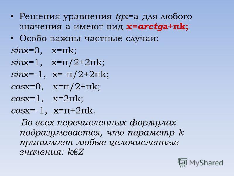 Решения уравнения tg x=a для любого значения a имеют вид x= arctg a+πk; Особо важны частные случаи: sin x=0, x=πk; sin x=1, x=π/2+2πk; sin x=-1, x=-π/2+2πk; cos x=0, x=π/2+πk; cos x=1, x=2πk; cos x=-1, x=π+2πk. Во всех перечисленных формулах подразум