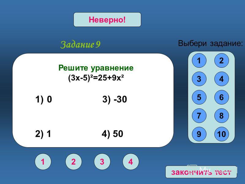 Задание 9 1234 Верно!Неверно! 12 34 56 78 910 Выбери задание: Решите уравнение (3 х-5)²=25+9 х² 1) 0 3) -30 2) 1 4) 50 закончить тест