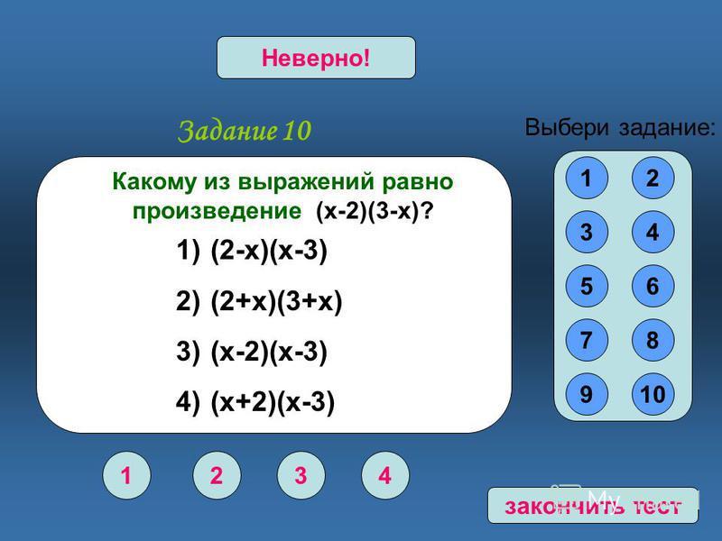 Задание 10 1234 Верно!Неверно! 12 34 56 78 910 Выбери задание: Какому из выражений равно произведение (х-2)(3-х)? 1) (2-х)(х-3) 2) (2+х)(3+х) 3) (х-2)(х-3) 4) (х+2)(х-3) закончить тест