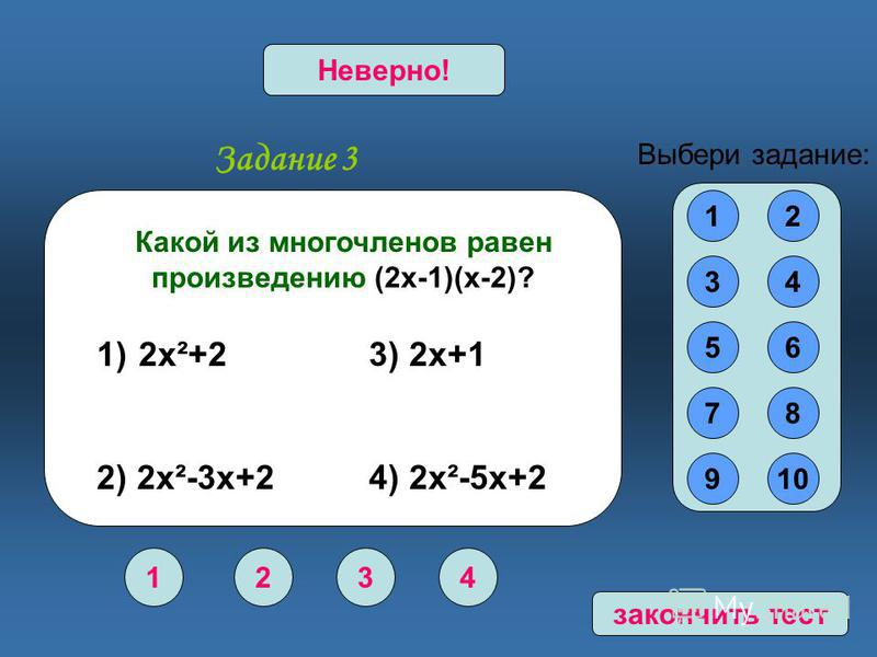 Задание 3 1234 Верно!Неверно! 12 34 56 78 910 Выбери задание: Какой из многочленов равен произведению (2 х-1)(х-2)? 1) 2 х²+2 3) 2 х+1 2) 2 х²-3 х+2 4) 2 х²-5 х+2 закончить тест