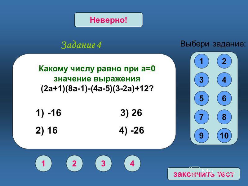 Задание 4 1234 Верно!Неверно! 12 34 56 78 910 Выбери задание: Какому числу равно при а=0 значение выражения (2 а+1)(8 а-1)-(4 а-5)(3-2 а)+12? 1) -16 3) 26 2) 16 4) -26 закончить тест