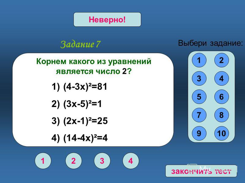 Задание 7 1234 Верно!Неверно! 12 34 56 78 910 Выбери задание: Корнем какого из уравнений является число 2? 1) (4-3 х)²=81 2) (3 х-5)²=1 3) (2 х-1)²=25 4) (14-4 х)²=4 закончить тест