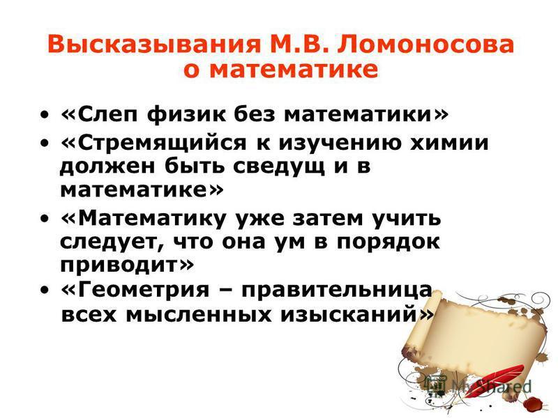 Высказывания М.В. Ломоносова о математике «Слеп физик без математики» «Стремящийся к изучению химии должен быть сведущ и в математике» «Математику уже затем учить следует, что она ум в порядок приводит» «Геометрия – правительница всех мысленных изыск