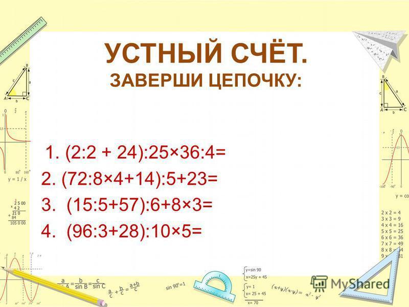 УСТНЫЙ СЧЁТ. ЗАВЕРШИ ЦЕПОЧКУ: 1. (2:2 + 24):25×36:4= 2. (72:8×4+14):5+23= 3. (15:5+57):6+8×3= 4. (96:3+28):10×5=