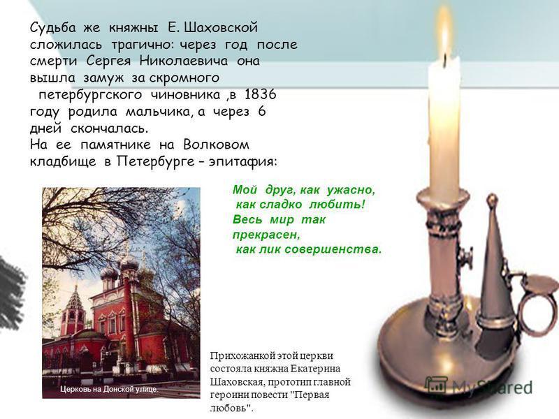 Судьба же княжны Е. Шаховской сложилась трагично: через год после смерти Сергея Николаевича она вышла замуж за скромного петербургского чиновника,в 1836 году родила мальчика, а через 6 дней скончалась. На ее памятнике на Волковом кладбище в Петербург
