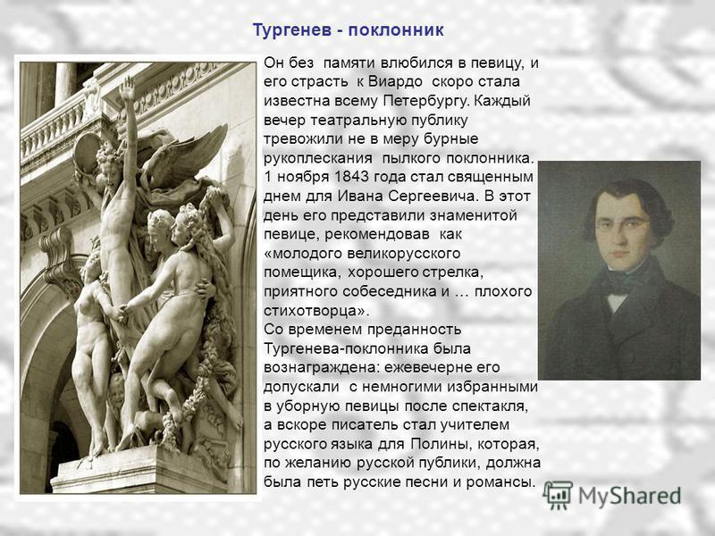 Тургенев - поклонник Он без памяти влюбился в певицу, и его страсть к Виардо скоро стала известна всему Петербургу. Каждый вечер театральную публику тревожили не в меру бурные рукоплескания пылкого поклонника. 1 ноября 1843 года стал священным днем д
