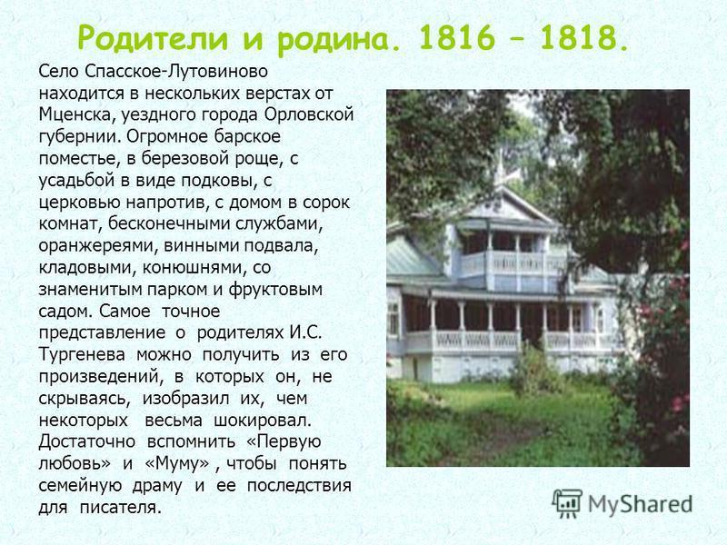 Родители и родина. 1816 – 1818. Самое точное представление о родителях И.С. Тургенева можно получить из его произведений, в которых он, не скрываясь, изобразил их, чем некоторых весьма шокировал. Достаточно вспомнить «Первую любовь» и «Муму», чтобы п