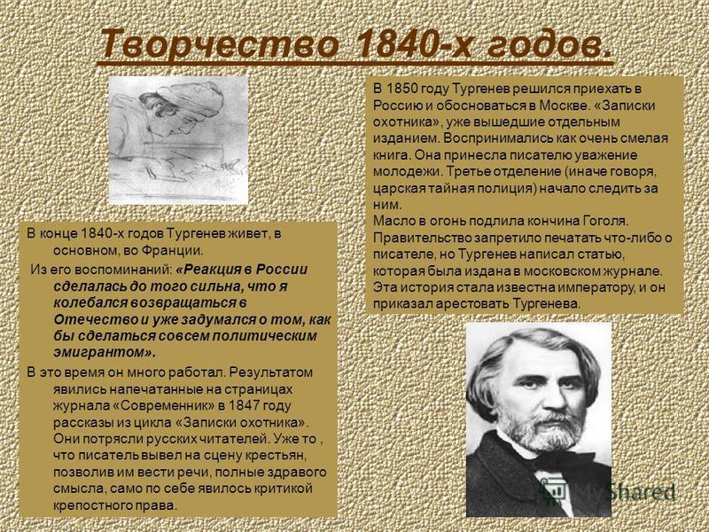 Творчество 1840-х годов. В конце 1840-х годов Тургенев живет, в основном, во Франции. Из его воспоминаний: «Реакция в России сделалась до того сильна, что я колебался возвращаться в Отечество и уже задумался о том, как бы сделаться совсем политически