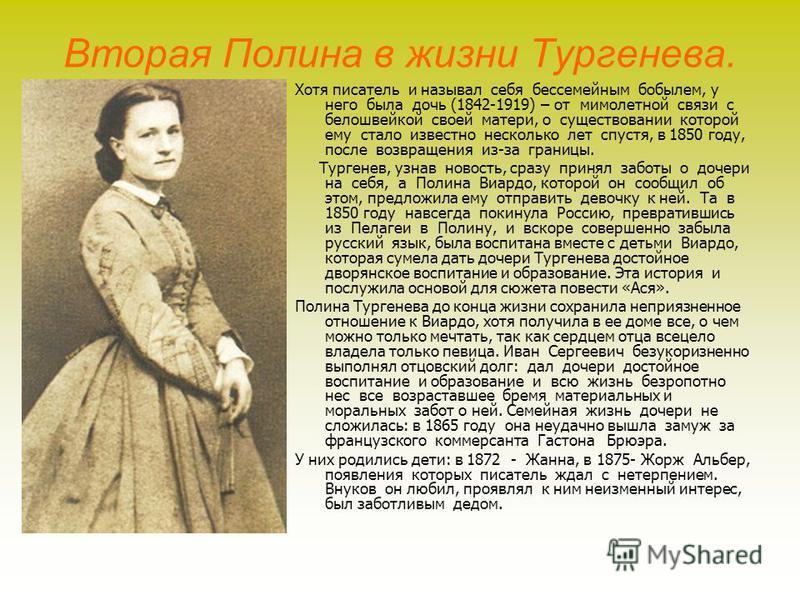 Вторая Полина в жизни Тургенева. Хотя писатель и называл себя бессемейным бобылем, у него была дочь (1842-1919) – от мимолетной связи с белошвейкой своей матери, о существовании которой ему стало известно несколько лет спустя, в 1850 году, после возв