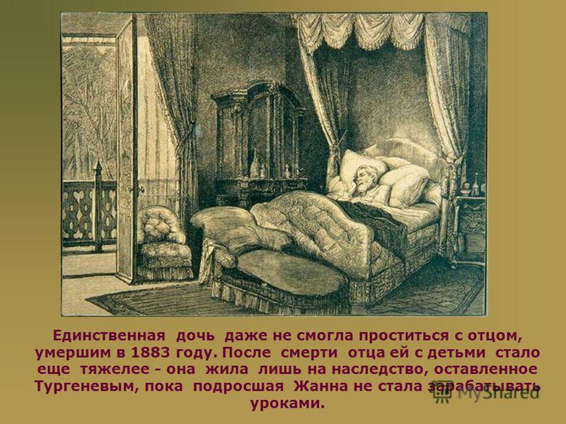 Единственная дочь даже не смогла проститься с отцом, умершим в 1883 году. После смерти отца ей с детьми стало еще тяжелее - она жила лишь на наследство, оставленное Тургеневым, пока подросшая Жанна не стала зарабатывать уроками.