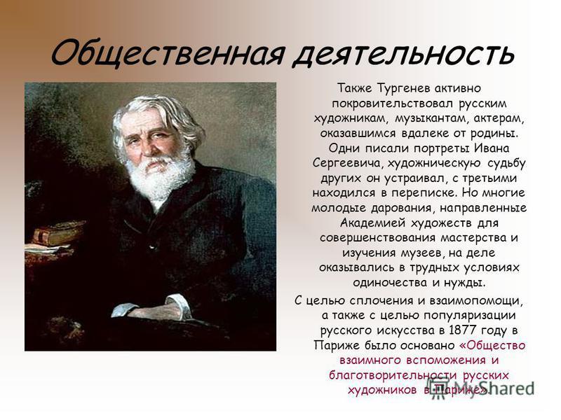 Общественная деятельность Также Тургенев активно покровительствовал русским художникам, музыкантам, актерам, оказавшимся вдалеке от родины. Одни писали портреты Ивана Сергеевича, художническую судьбу других он устраивал, с третьими находился в перепи
