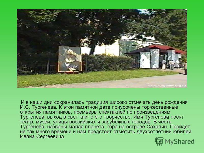 И в наши дни сохранилась традиция широко отмечать день рождения И.С. Тургенева. К этой памятной дате приурочены торжественные открытия памятников, премьеры спектаклей по произведениям Тургенева, выход в свет книг о его творчестве. Имя Тургенева носят
