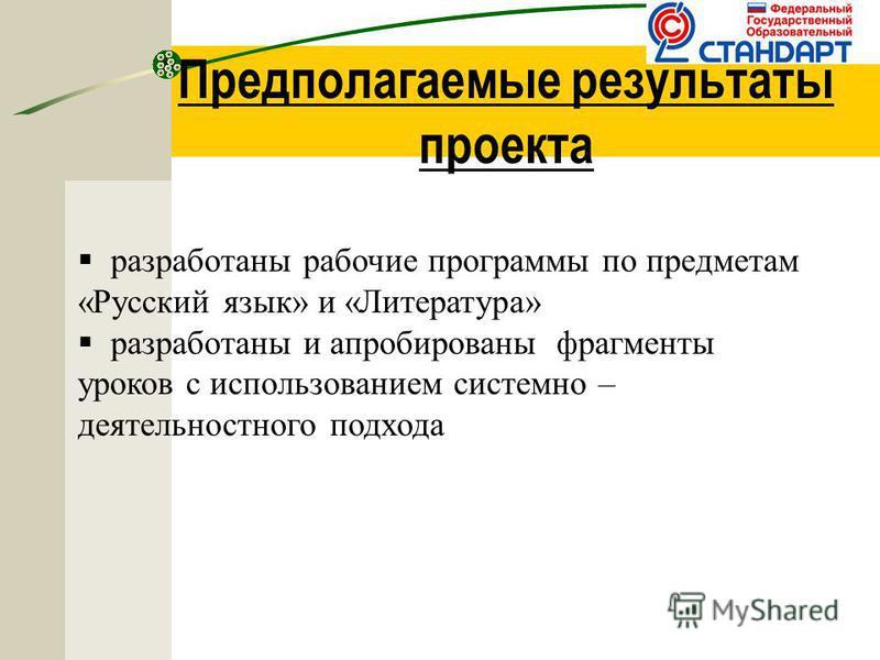Предполагаемые результаты проекта разработаны рабочие программы по предметам «Русский язык» и «Литература» разработаны и апробированы фрагменты уроков с использованием системно – деятельностного подхода