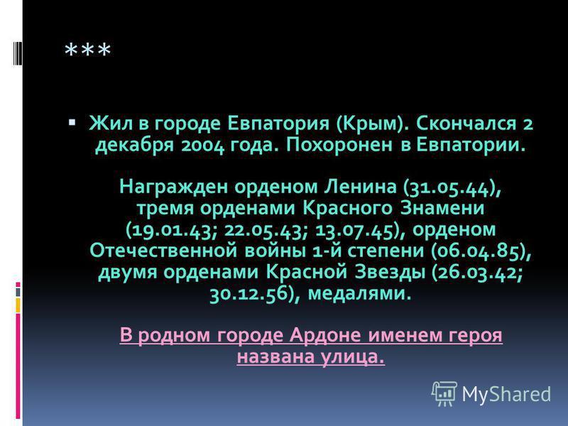 Жил в городе Евпатория (Крым). Скончался 2 декабря 2004 года. Похоронен в Евпатории. Награжден орденом Ленина (31.05.44), тремя орденами Красного Знамени (19.01.43; 22.05.43; 13.07.45), орденом Отечественной войны 1-й степени (06.04.85), двумя ордена