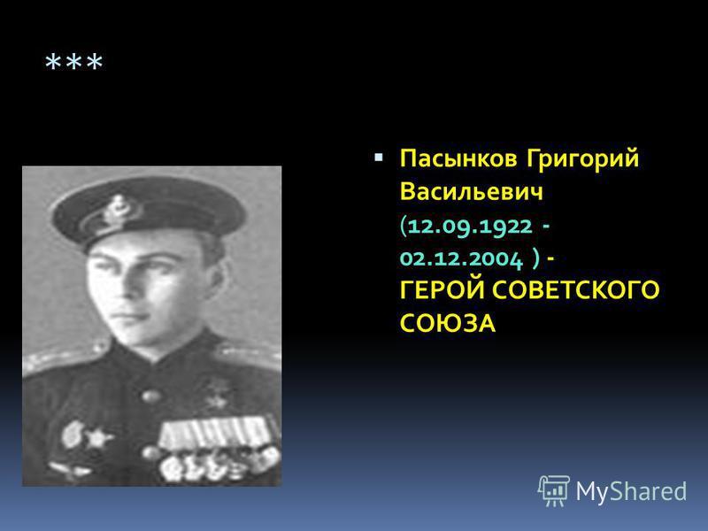 *** Пасынков Григорий Васильевич (12.09.1922 - 02.12.2004 ) - ГЕРОЙ СОВЕТСКОГО СОЮЗА