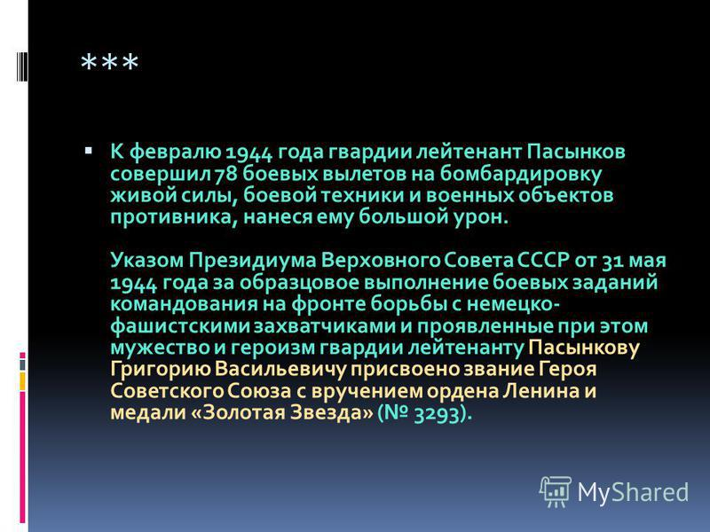 *** К февралю 1944 года гвардии лейтенант Пасынков совершил 78 боевых вылетов на бомбардировку живой силы, боевой техники и военных объектов противника, нанеся ему большой урон. Указом Президиума Верховного Совета СССР от 31 мая 1944 года за образцов