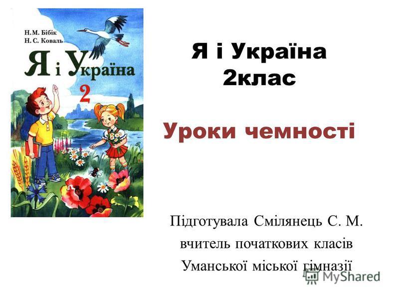 Я і Україна 2клас Уроки чемності Підготувала Смілянець С. М. вчитель початкових класів Уманської міської гімназії